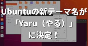 Ubuntuの新しいテーマの名前が「Yaru(やる)」に決定!18.04 LTSにも追加可能!
