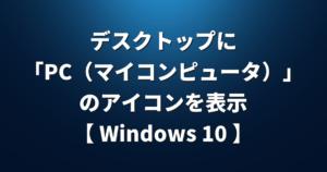 【 Windows 10 】デスクトップに「PC(マイコンピュータ)」のアイコンを表示する方法