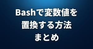 Bash使いなら覚えておきたい!変数値を置換する方法まとめ!