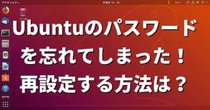 Ubuntuのパスワードを忘れてしまった!再設定する方法は?