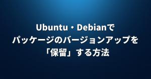 Ubuntu・Debianでパッケージのバージョンアップを「保留」する方法【apt-mark】