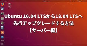 Ubuntu 16.04 LTSから18.04 LTSへ「先行アップグレード」する方法【サーバー編】