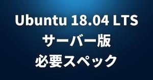 Ubuntu 18.04 LTS サーバー版の必要スペックは?