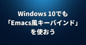 Windows 10でも「Emacs風キーバインド」を使おう【AutoHotKey】