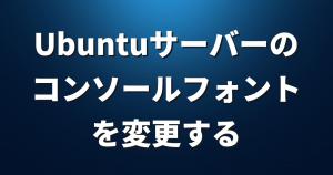 Ubuntuサーバーの「コンソールフォント」を変更する方法