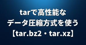 tarコマンドで作れるファイルは「tar.gz」だけじゃない!より高性能なデータ圧縮方式を使おう!【tar.bz2・tar.xz】