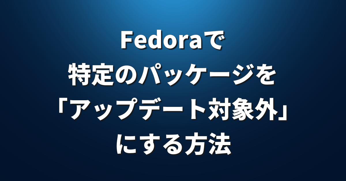 fedoraで特定のパッケージを アップデート対象外 にする方法 linux fan
