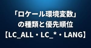 「ロケール環境変数」の種類と優先順位まとめ【LC_ALL・LC_*・LANG・LANGUAGE】
