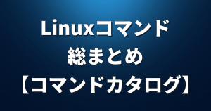 Linuxコマンド総まとめ【コマンドカタログ】
